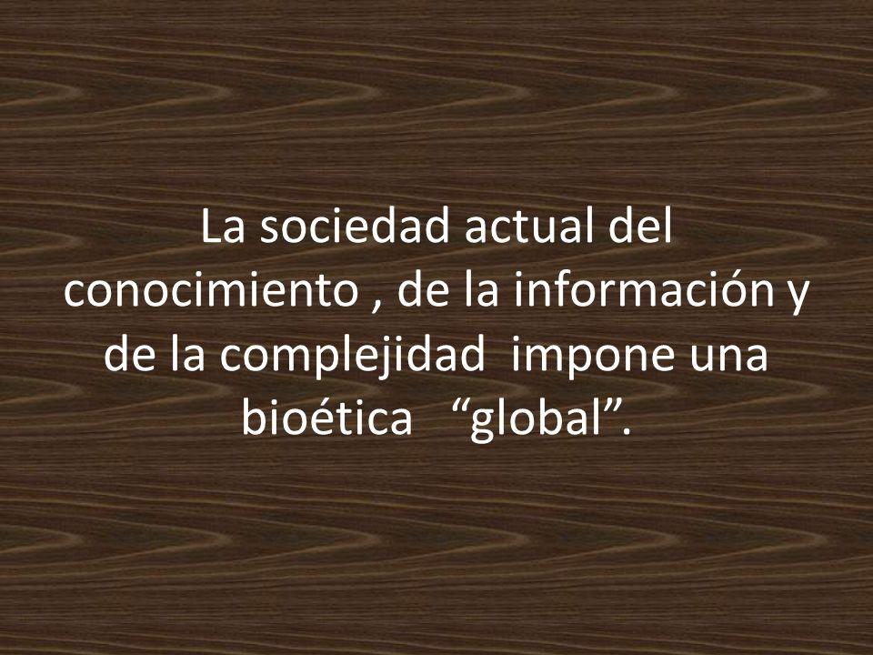 La sociedad actual del conocimiento, de la información y de la complejidad impone una bioética global.