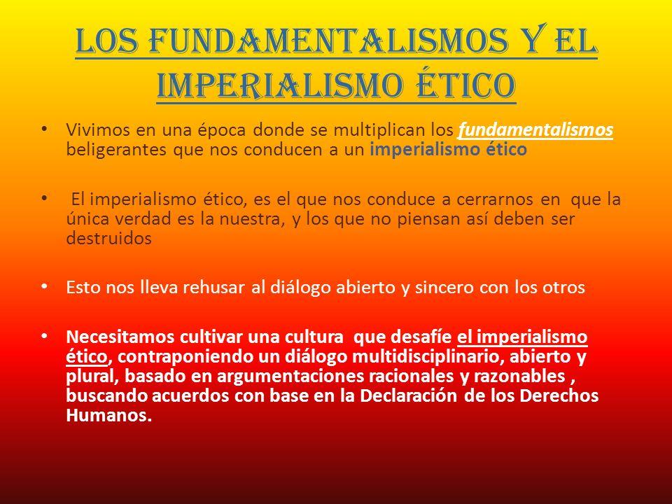 LOS FUNDAMENTALISMOS Y EL IMPERIALISMO ÉTICO Vivimos en una época donde se multiplican los fundamentalismos beligerantes que nos conducen a un imperia