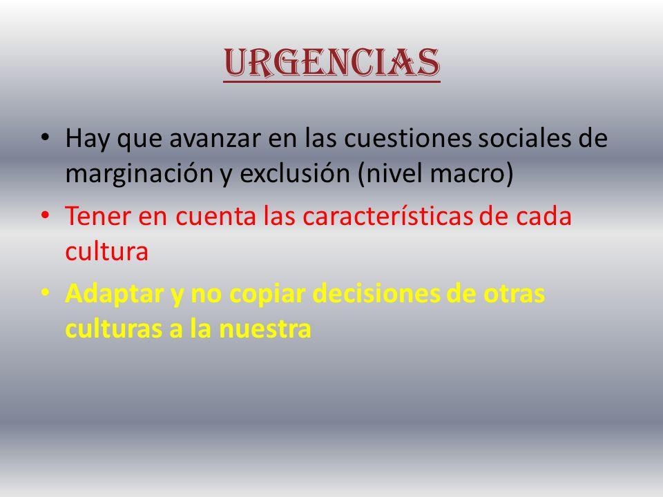 URGENCIAS Hay que avanzar en las cuestiones sociales de marginación y exclusión (nivel macro) Tener en cuenta las características de cada cultura Adap