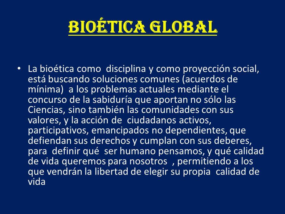 BIOÉTICA GLOBAL La bioética como disciplina y como proyección social, está buscando soluciones comunes (acuerdos de mínima) a los problemas actuales m
