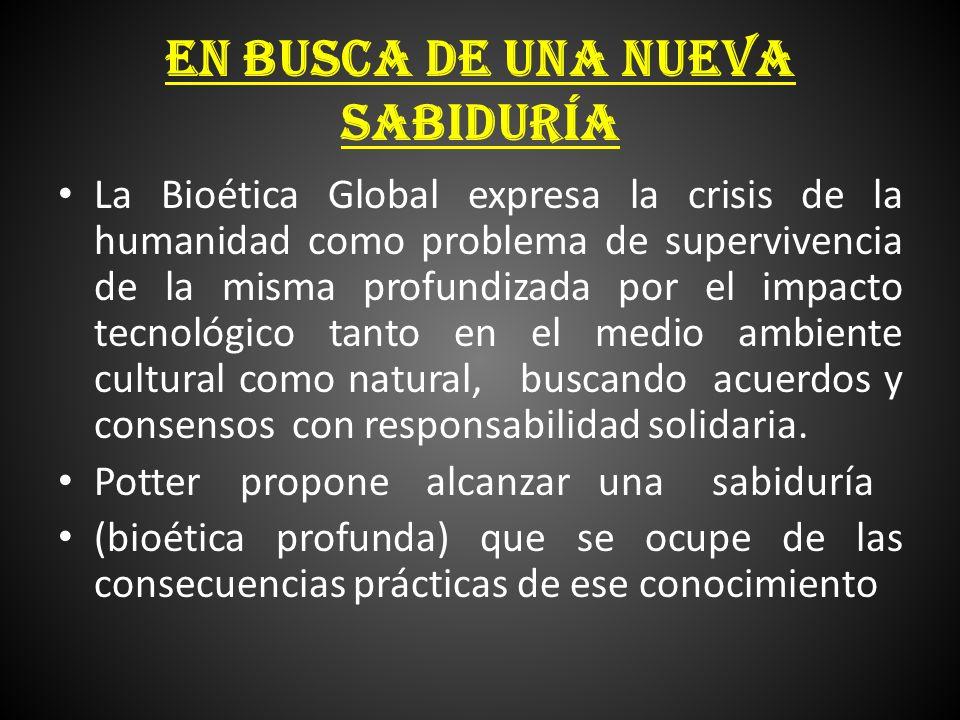 EN BUSCA DE UNA NUEVA SABIDURÍA La Bioética Global expresa la crisis de la humanidad como problema de supervivencia de la misma profundizada por el im