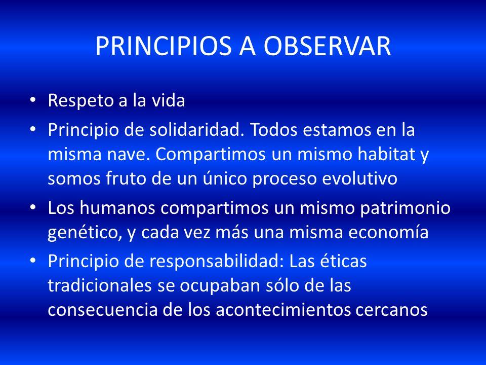 PRINCIPIOS A OBSERVAR Respeto a la vida Principio de solidaridad. Todos estamos en la misma nave. Compartimos un mismo habitat y somos fruto de un úni