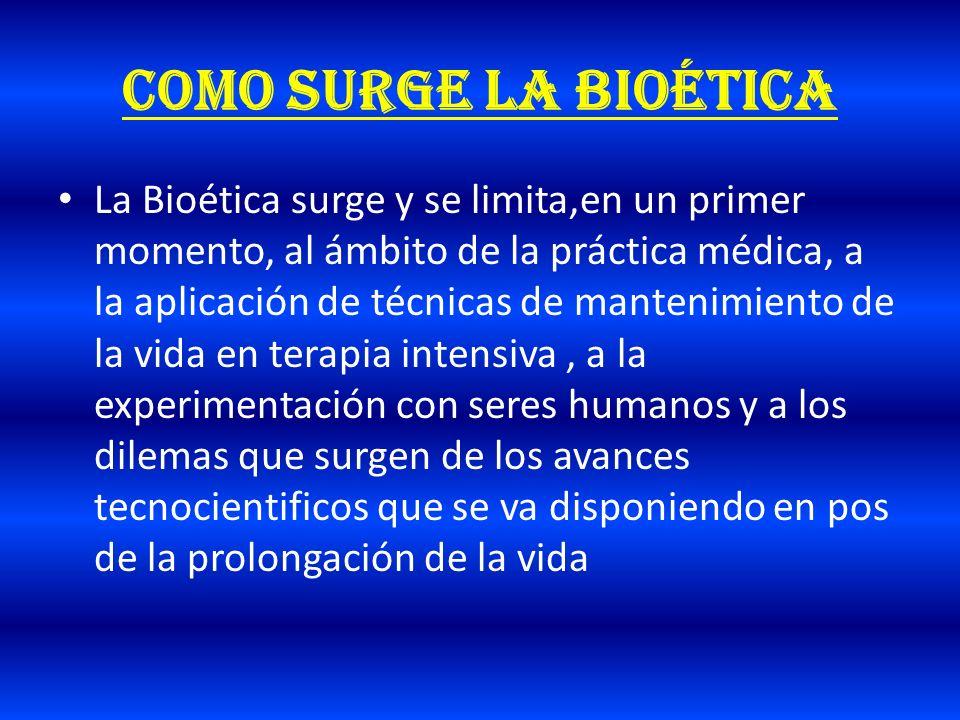 Como surge la bioética La Bioética surge y se limita,en un primer momento, al ámbito de la práctica médica, a la aplicación de técnicas de mantenimien