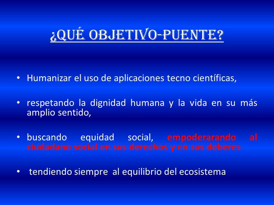 ¿QUÉ OBJETIVO-puente? Humanizar el uso de aplicaciones tecno científicas, respetando la dignidad humana y la vida en su más amplio sentido, buscando e