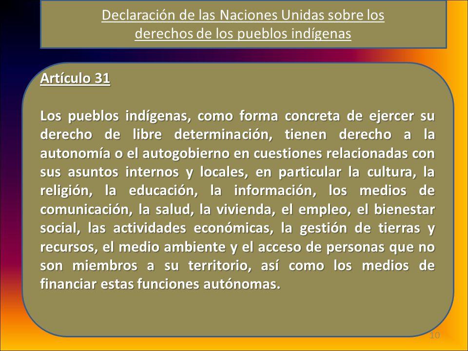 10 Artículo 31 Los pueblos indígenas, como forma concreta de ejercer su derecho de libre determinación, tienen derecho a la autonomía o el autogobiern