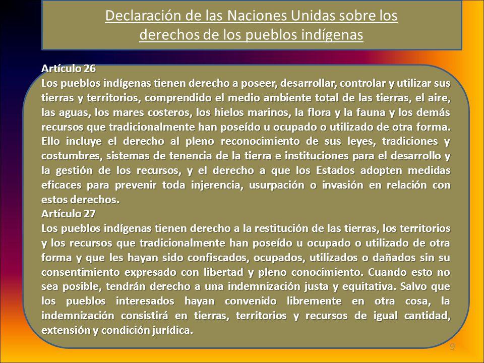 9 Artículo 26 Los pueblos indígenas tienen derecho a poseer, desarrollar, controlar y utilizar sus tierras y territorios, comprendido el medio ambient