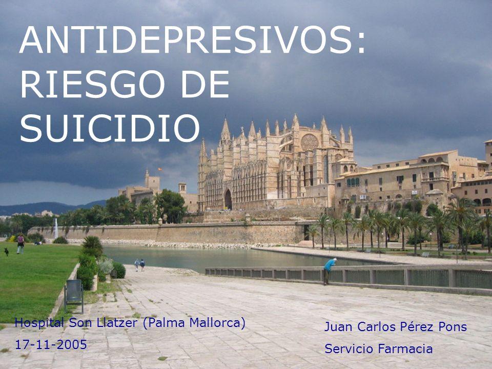 ANTIDEPRESIVOS: RIESGO DE SUICIDIO Juan Carlos Pérez Pons Servicio Farmacia Hospital Son Llatzer (Palma Mallorca) 17-11-2005