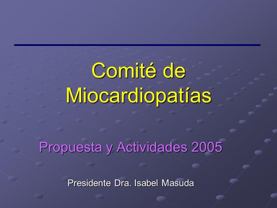 Comité de Miocardiopatías Propuesta y Actividades 2005 Presidente Dra. Isabel Masuda