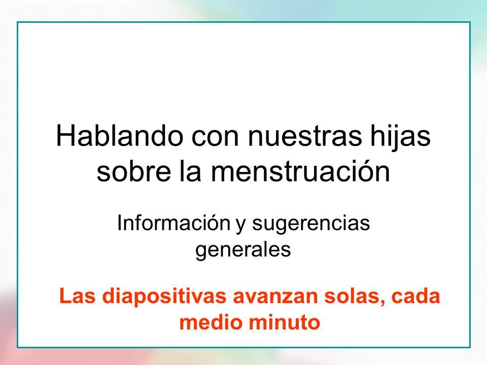 Hablando con nuestras hijas sobre la menstruación Información y sugerencias generales Las diapositivas avanzan solas, cada medio minuto