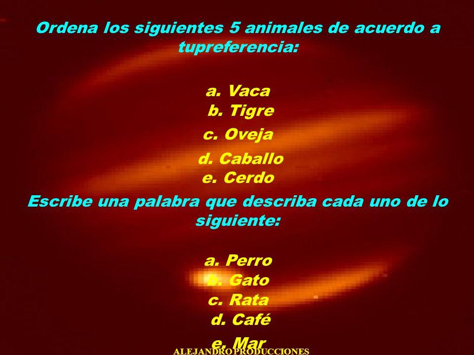 ALEJANDRO PRODUCCIONES Ordena los siguientes 5 animales de acuerdo a tupreferencia: a. Vaca b. Tigre c. Oveja d. Caballo e. Cerdo Escribe una palabra