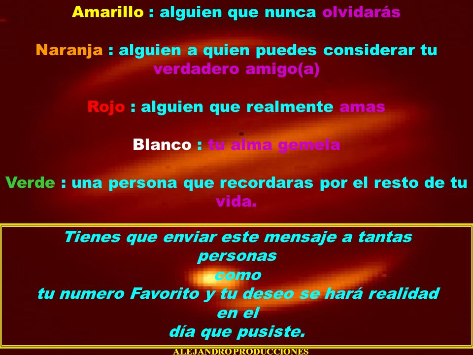 ALEJANDRO PRODUCCIONES Amarillo : alguien que nunca olvidarás Naranja : alguien a quien puedes considerar tu verdadero amigo(a) Rojo : alguien que rea
