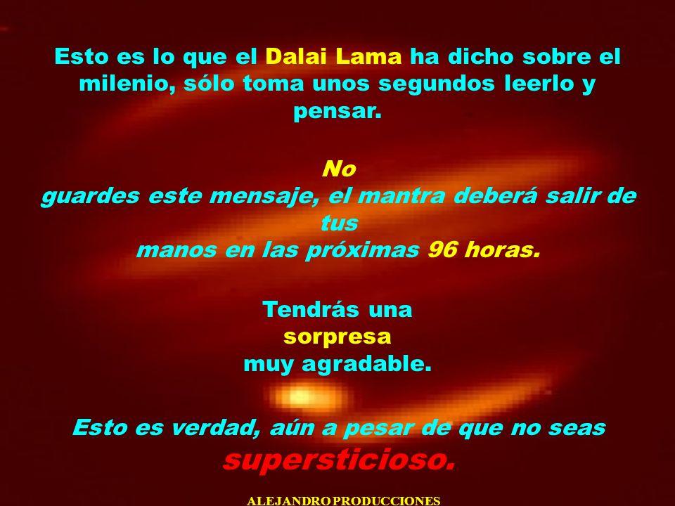 ALEJANDRO PRODUCCIONES Esto es lo que el Dalai Lama ha dicho sobre el milenio, sólo toma unos segundos leerlo y pensar. No guardes este mensaje, el ma