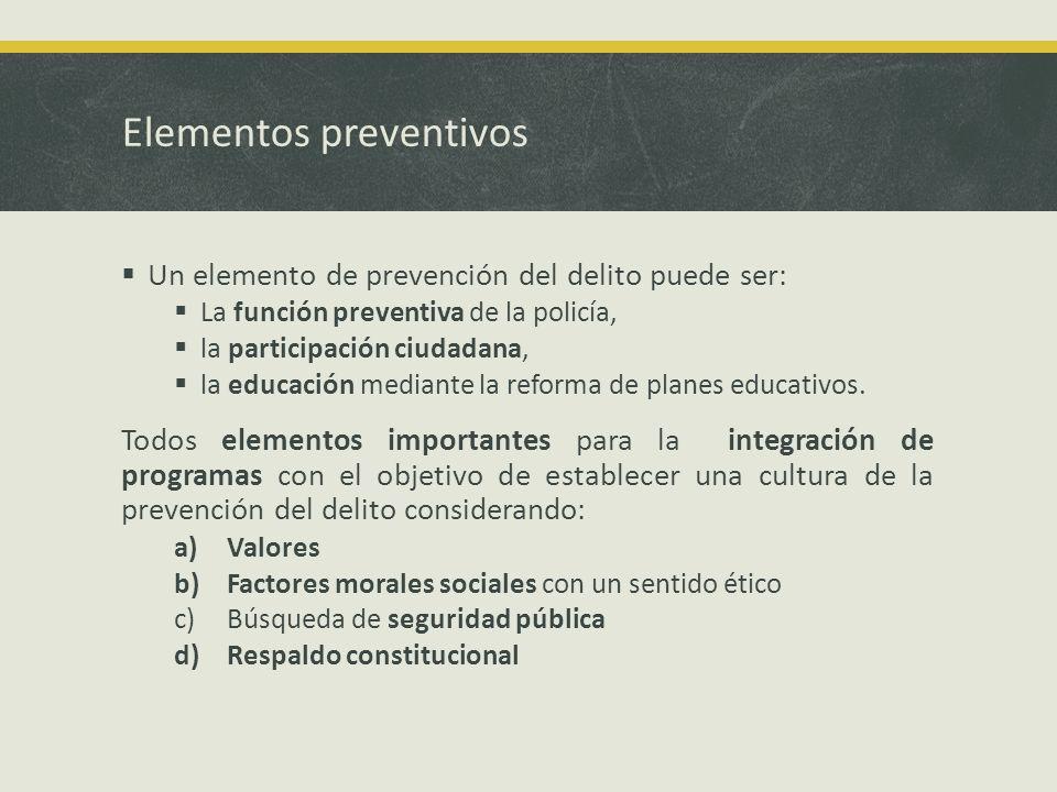 Elementos preventivos Un elemento de prevención del delito puede ser: La función preventiva de la policía, la participación ciudadana, la educación mediante la reforma de planes educativos.