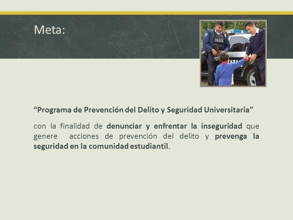Meta: Programa de Prevención del Delito y Seguridad Universitaria con la finalidad de denunciar y enfrentar la inseguridad que genere acciones de prevención del delito y prevenga la seguridad en la comunidad estudiantil.