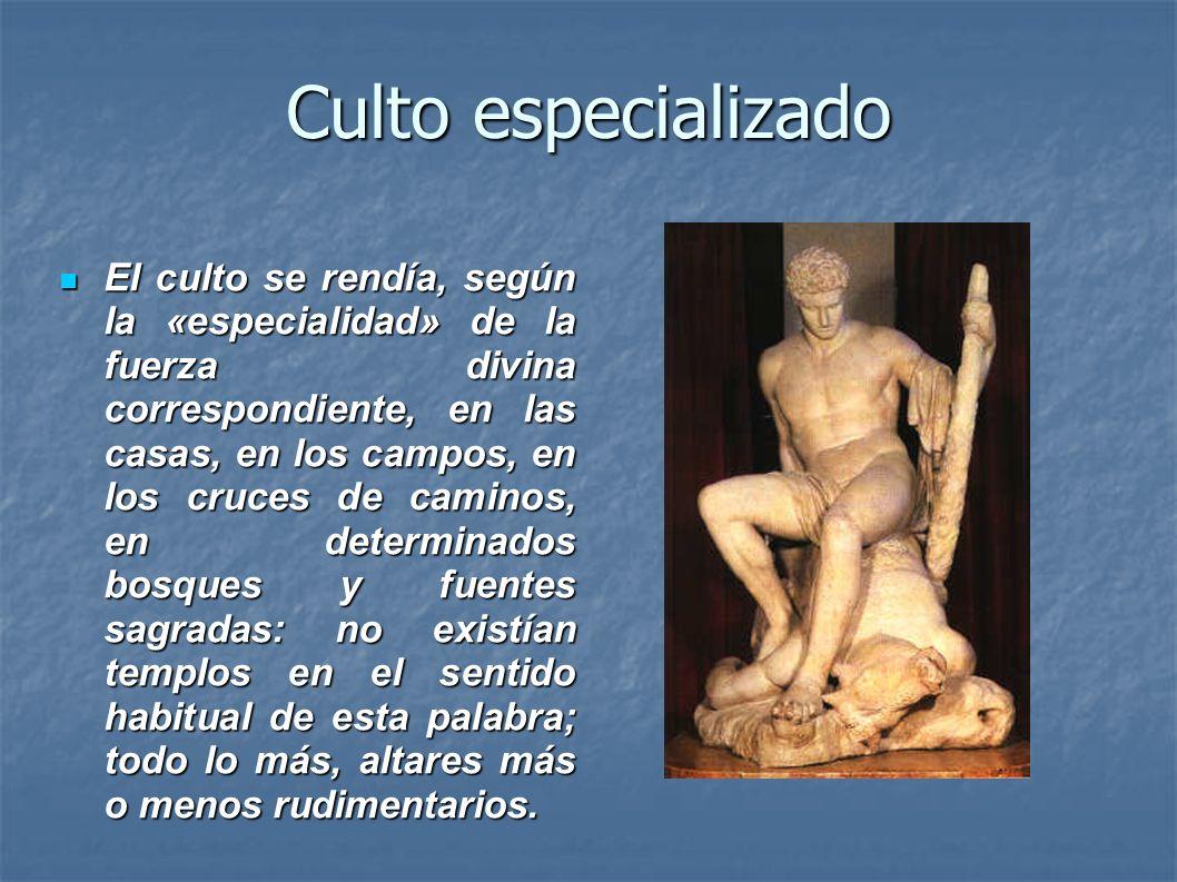 Culto especializado El culto se rendía, según la «especialidad» de la fuerza divina correspondiente, en las casas, en los campos, en los cruces de cam