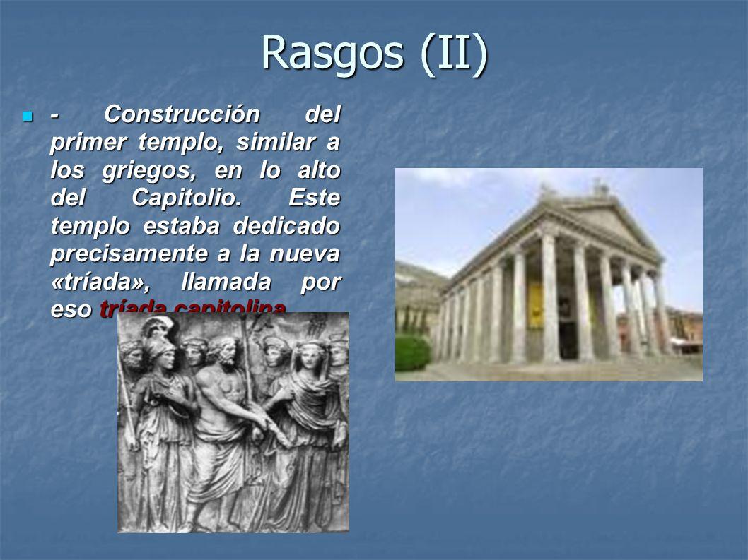 Rasgos (II) - Construcción del primer templo, similar a los griegos, en lo alto del Capitolio. Este templo estaba dedicado precisamente a la nueva «tr