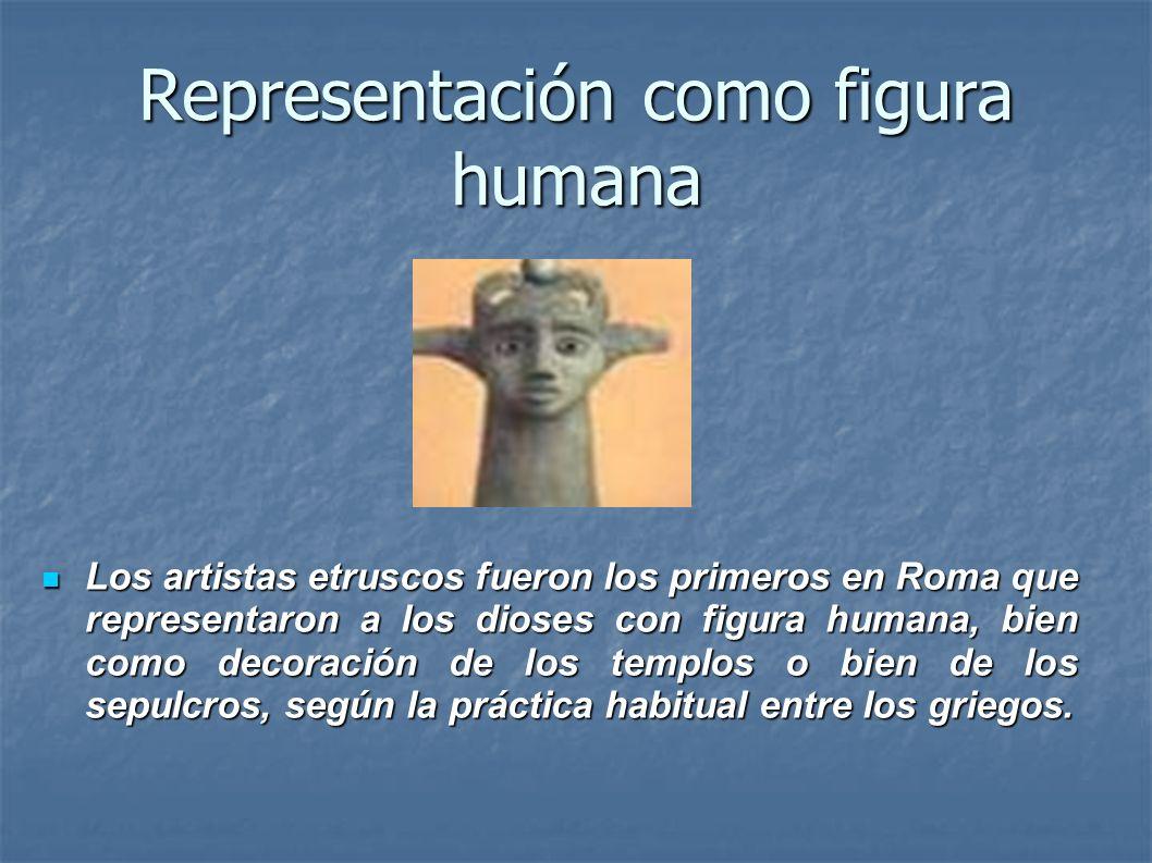 Representación como figura humana Los artistas etruscos fueron los primeros en Roma que representaron a los dioses con figura humana, bien como decora