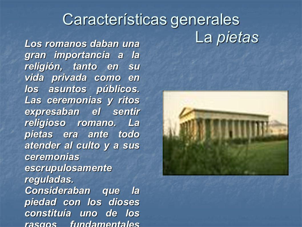 Características generales La pietas Los romanos daban una gran importancia a la religión, tanto en su vida privada como en los asuntos públicos. Las c