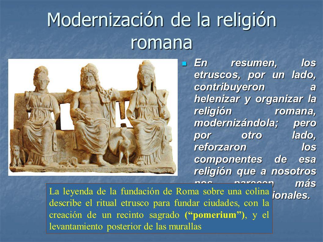 Modernización de la religión romana En resumen, los etruscos, por un lado, contribuyeron a helenizar y organizar la religión romana, modernizándola; p
