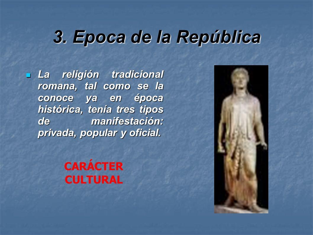 3. Epoca de la República La religión tradicional romana, tal como se la conoce ya en época histórica, tenía tres tipos de manifestación: privada, popu