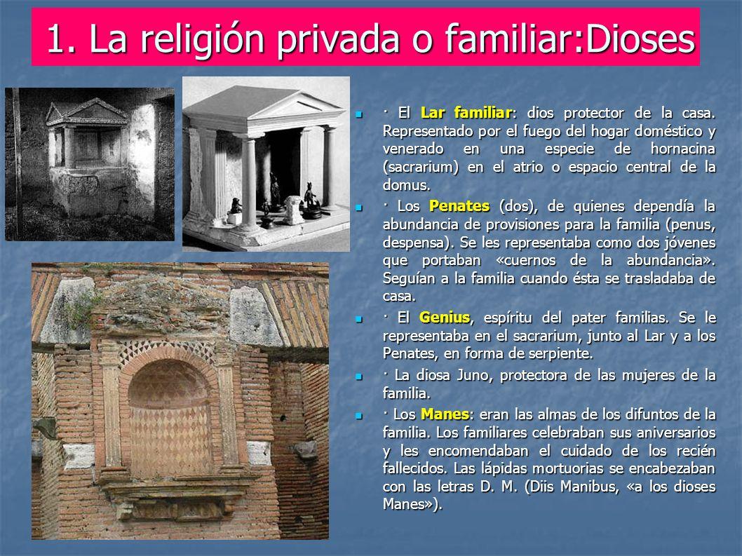1. La religión privada o familiar:Dioses · El Lar familiar: dios protector de la casa. Representado por el fuego del hogar doméstico y venerado en una