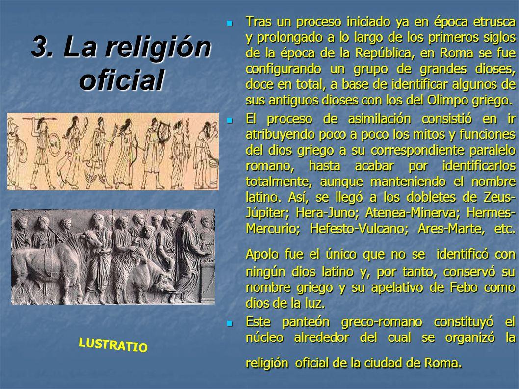 3. La religión oficial Tras un proceso iniciado ya en época etrusca y prolongado a lo largo de los primeros siglos de la época de la República, en Rom