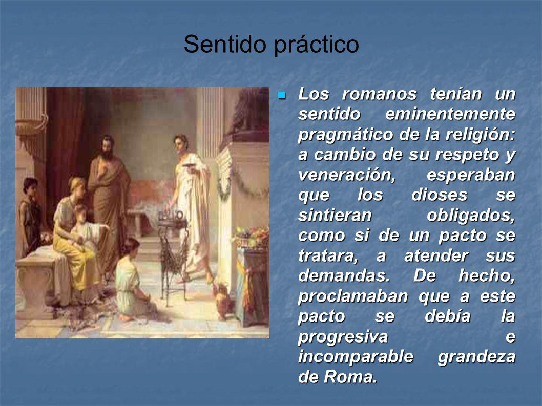 Sentido práctico Los romanos tenían un sentido eminentemente pragmático de la religión: a cambio de su respeto y veneración, esperaban que los dioses
