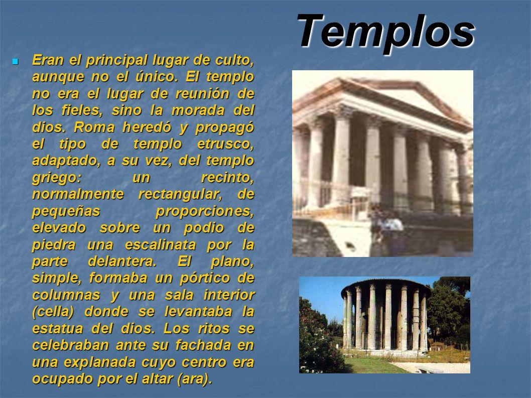 Templos Eran el principal lugar de culto, aunque no el único. El templo no era el lugar de reunión de los fieles, sino la morada del dios. Roma heredó