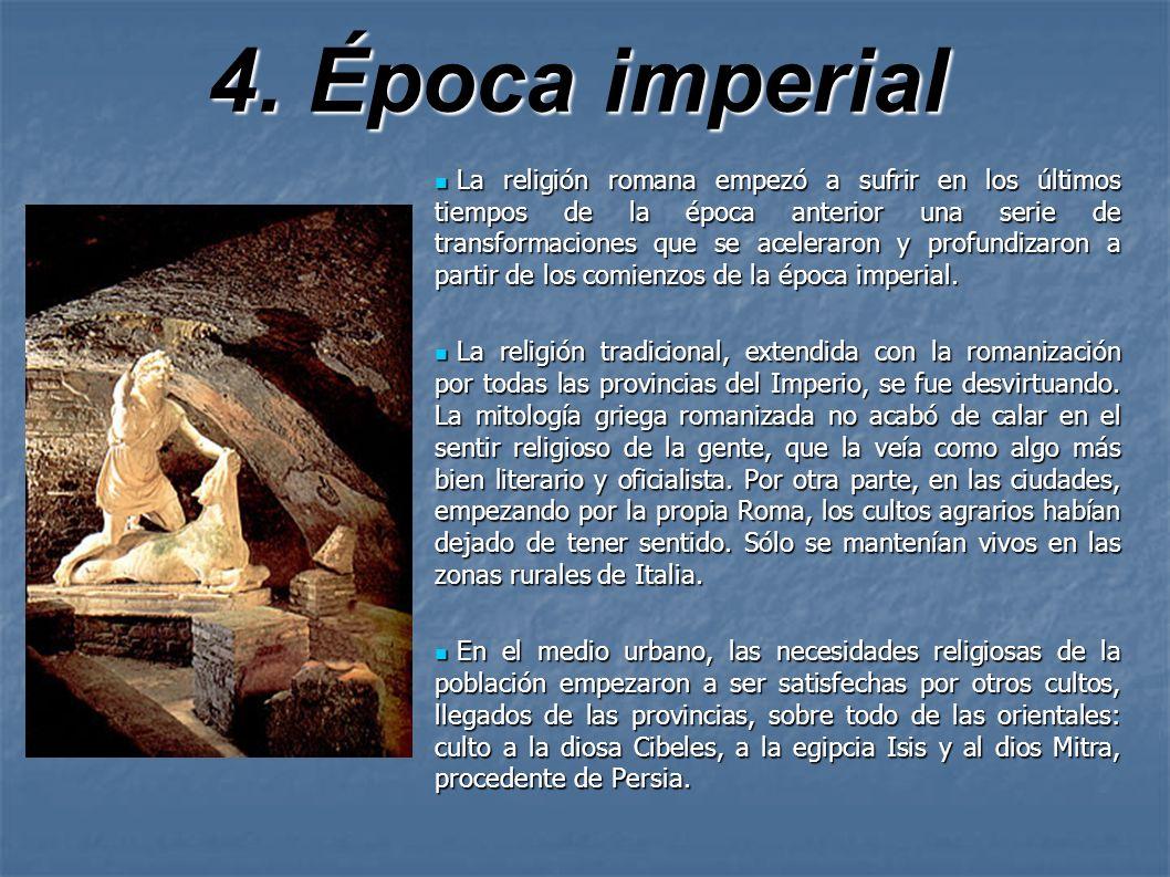 4. Época imperial La religión romana empezó a sufrir en los últimos tiempos de la época anterior una serie de transformaciones que se aceleraron y pro