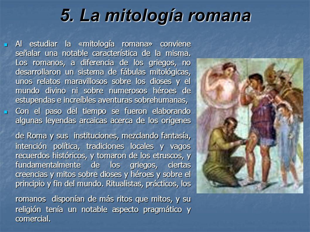 5. La mitología romana Al estudiar la «mitología romana» conviene señalar una notable característica de la misma. Los romanos, a diferencia de los gri