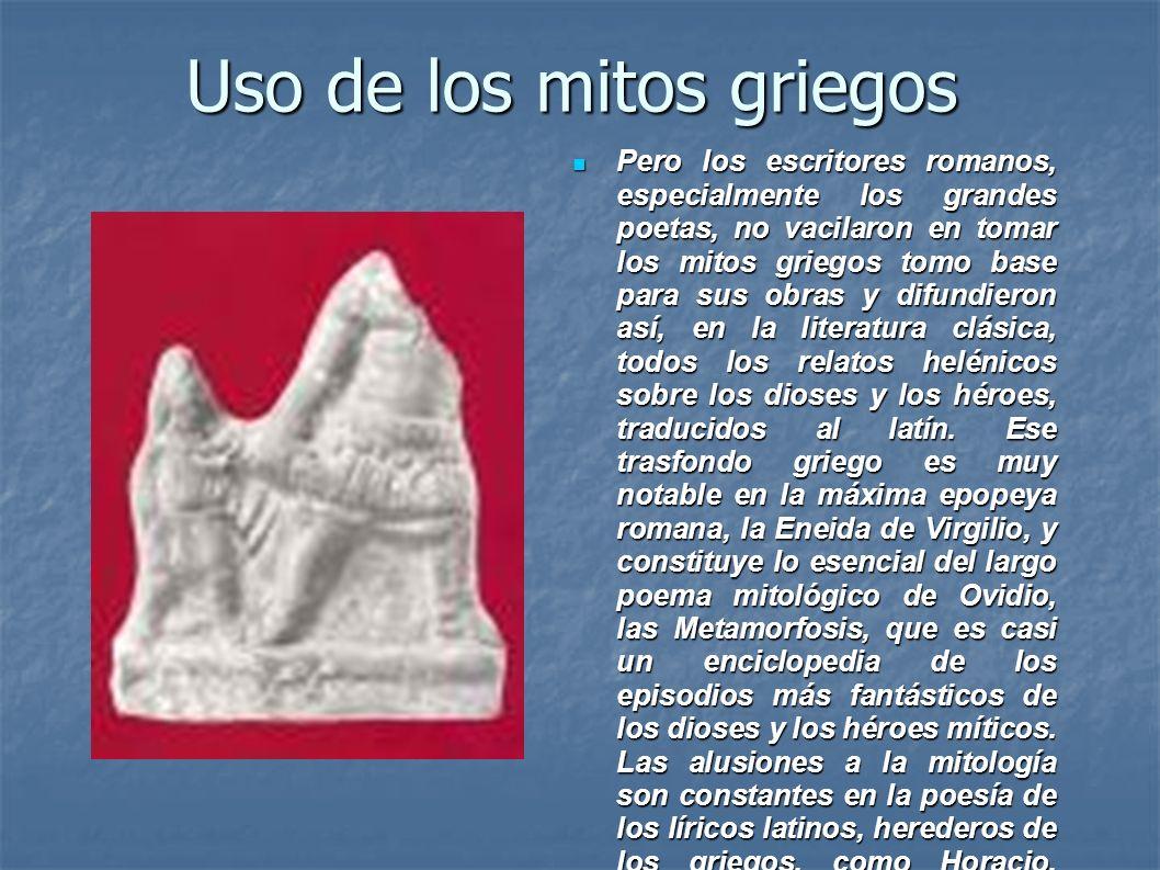 Uso de los mitos griegos Pero los escritores romanos, especialmente los grandes poetas, no vacilaron en tomar los mitos griegos tomo base para sus obr