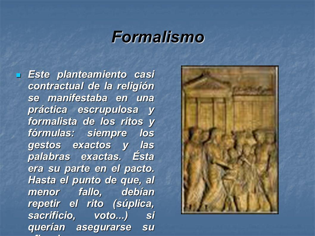 Formalismo Este planteamiento casi contractual de la religión se manifestaba en una práctica escrupulosa y formalista de los ritos y fórmulas: siempre