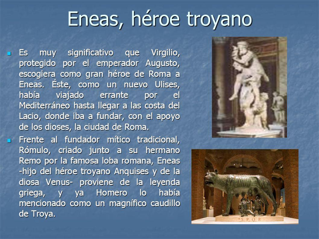 Eneas, héroe troyano Es muy significativo que Virgilio, protegido por el emperador Augusto, escogiera como gran héroe de Roma a Eneas. Éste, como un n