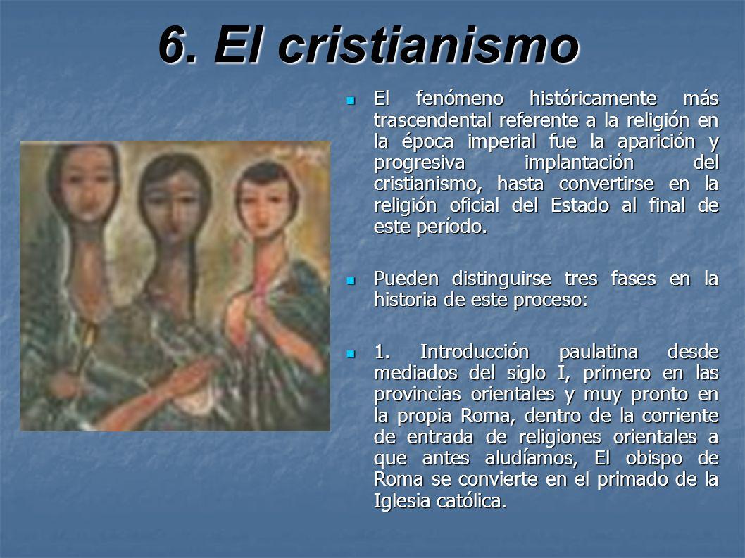 6. El cristianismo El fenómeno históricamente más trascendental referente a la religión en la época imperial fue la aparición y progresiva implantació