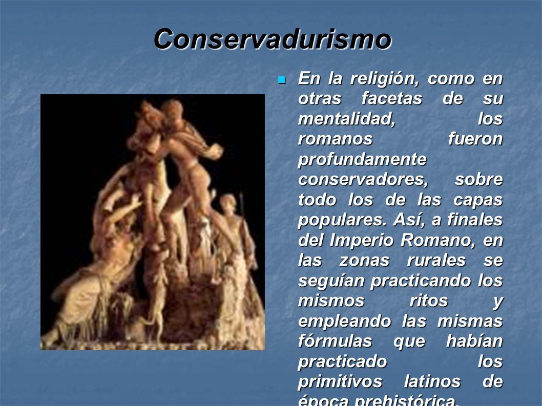 Conservadurismo En la religión, como en otras facetas de su mentalidad, los romanos fueron profundamente conservadores, sobre todo los de las capas po