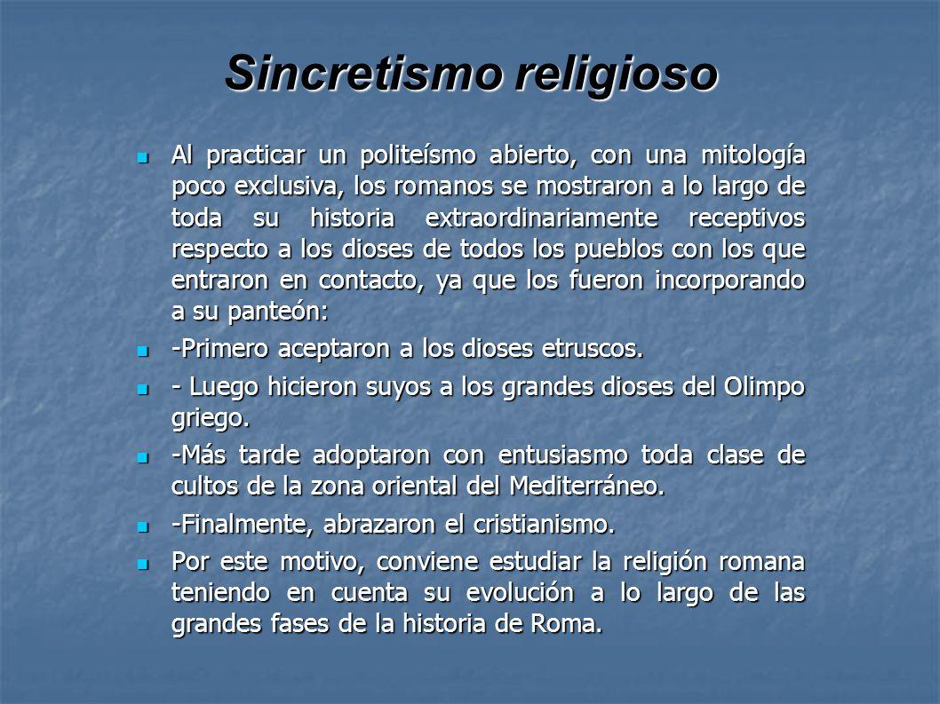 Sincretismo religioso Al practicar un politeísmo abierto, con una mitología poco exclusiva, los romanos se mostraron a lo largo de toda su historia ex
