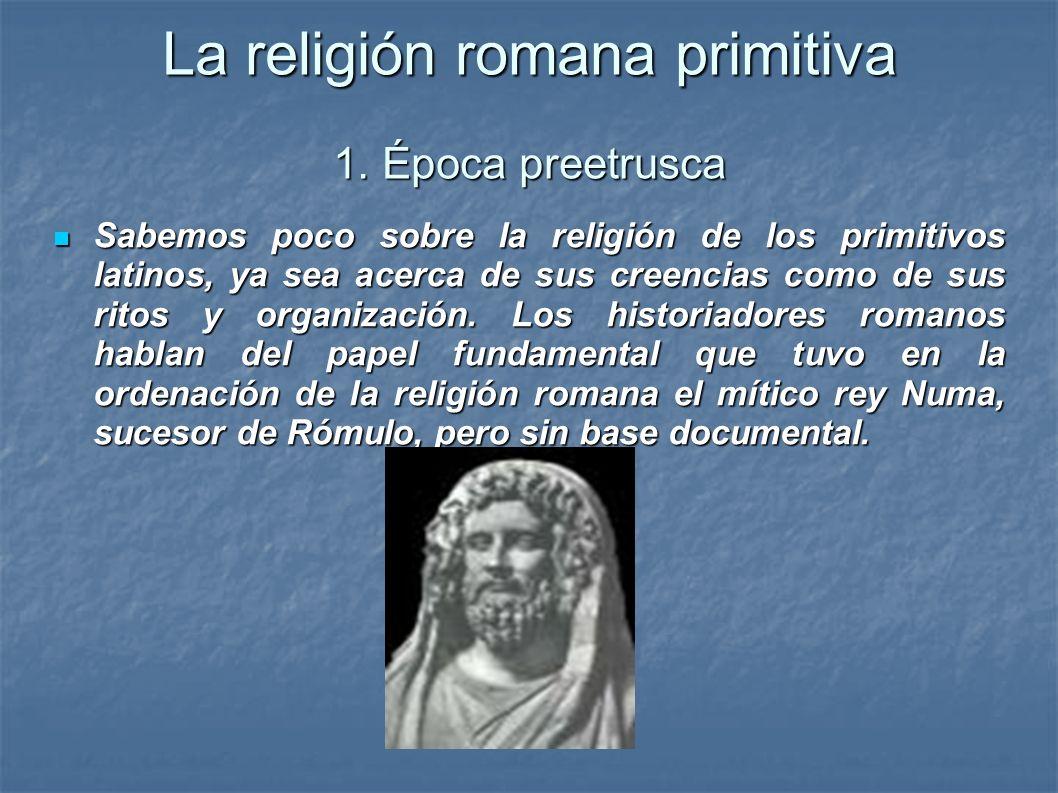 La religión romana primitiva 1. Época preetrusca Sabemos poco sobre la religión de los primitivos latinos, ya sea acerca de sus creencias como de sus