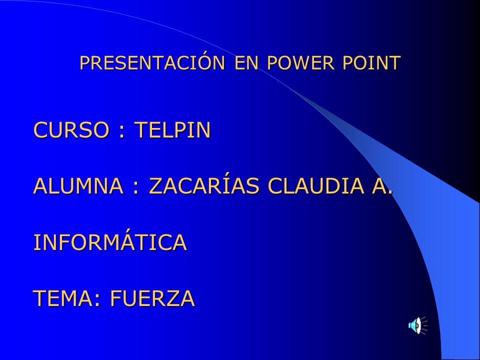 PRESENTACIÓN EN POWER POINT CURSO : TELPIN ALUMNA : ZACARÍAS CLAUDIA A. INFORMÁTICA TEMA: FUERZA