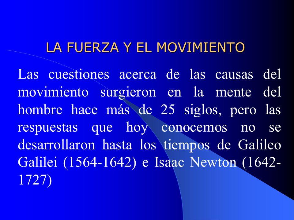 LA FUERZA Y EL MOVIMIENTO LA FUERZA Y EL MOVIMIENTO Las cuestiones acerca de las causas del movimiento surgieron en la mente del hombre hace más de 25 siglos, pero las respuestas que hoy conocemos no se desarrollaron hasta los tiempos de Galileo Galilei (1564-1642) e Isaac Newton (1642- 1727)