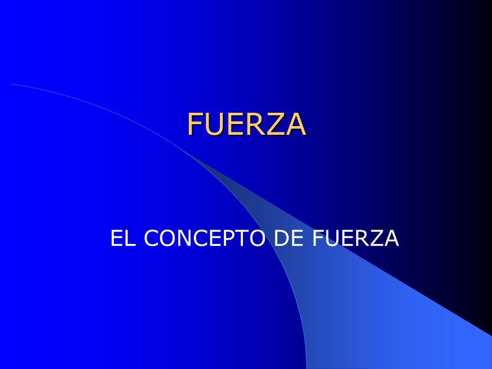 FUERZA EL CONCEPTO DE FUERZA