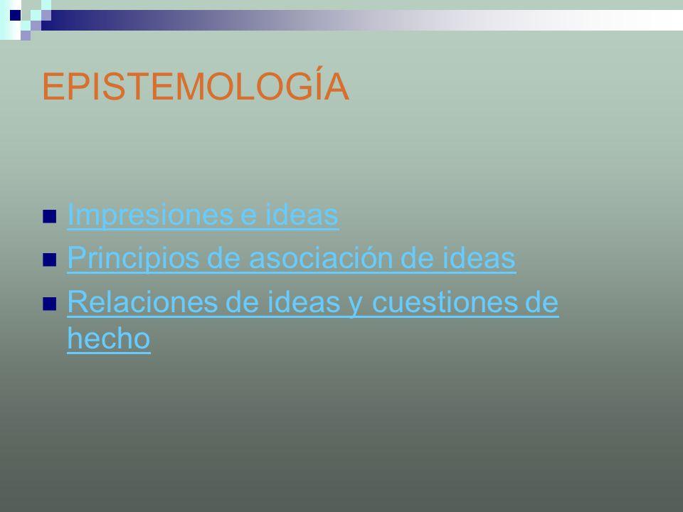 EPISTEMOLOGÍA Impresiones e ideas Principios de asociación de ideas Relaciones de ideas y cuestiones de hecho Relaciones de ideas y cuestiones de hech