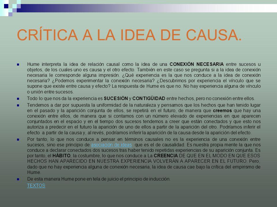 CRÍTICA A LA IDEA DE CAUSA. Hume interpreta la idea de relación causal como la idea de una CONEXIÓN NECESARIA entre sucesos u objetos, de los cuales u