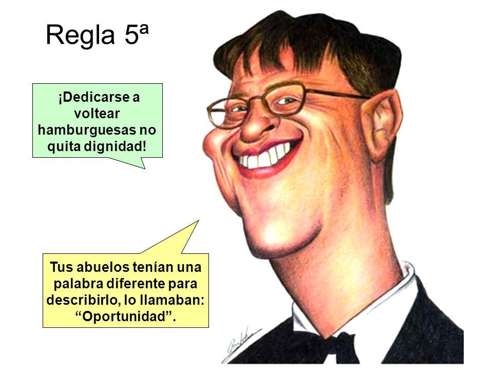 Regla 5ª ¡Dedicarse a voltear hamburguesas no quita dignidad! Tus abuelos tenían una palabra diferente para describirlo, lo llamaban: Oportunidad.