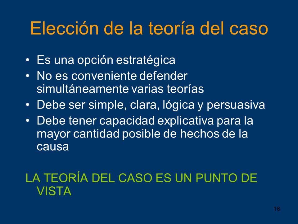 16 Elección de la teoría del caso Es una opción estratégica No es conveniente defender simultáneamente varias teorías Debe ser simple, clara, lógica y