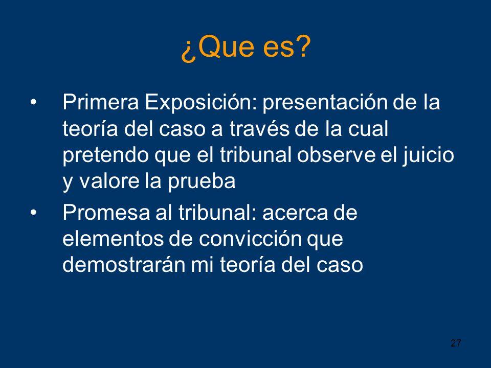 27 ¿Que es? Primera Exposición: presentación de la teoría del caso a través de la cual pretendo que el tribunal observe el juicio y valore la prueba P