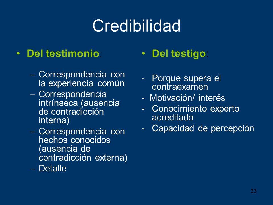 33 Credibilidad Del testimonio : –Correspondencia con la experiencia común –Correspondencia intrínseca (ausencia de contradicción interna) –Correspond