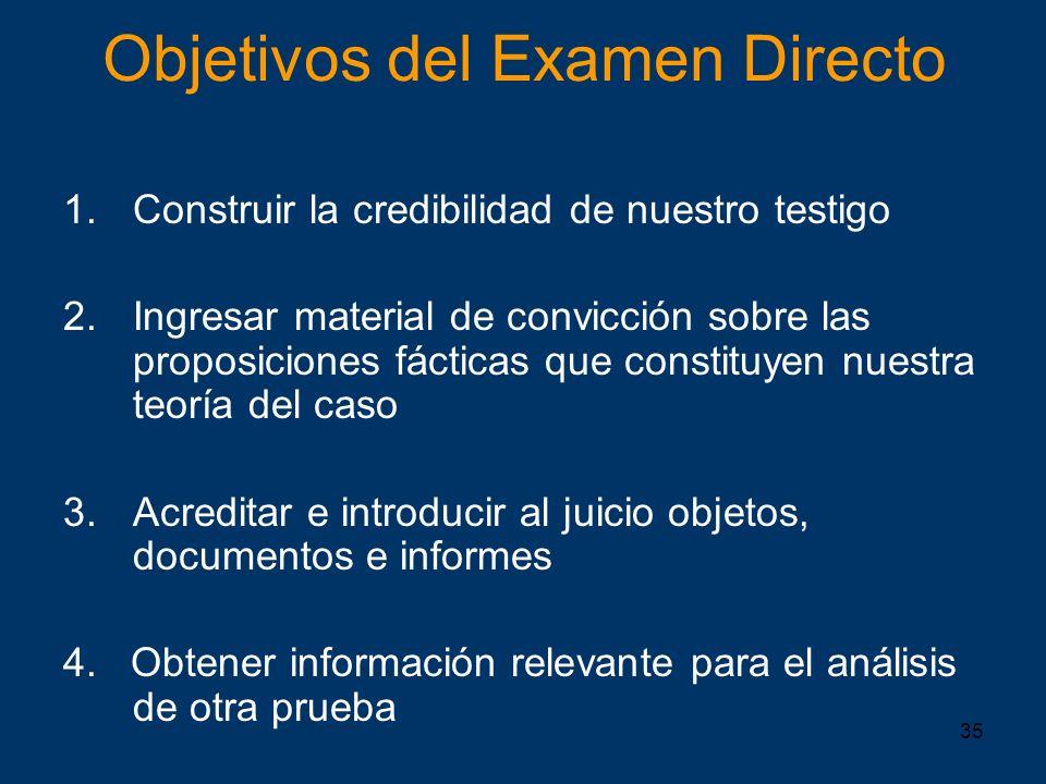 35 Objetivos del Examen Directo 1.Construir la credibilidad de nuestro testigo 2.Ingresar material de convicción sobre las proposiciones fácticas que
