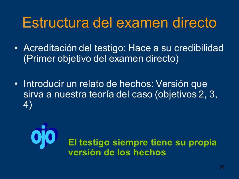 36 Estructura del examen directo Acreditación del testigo: Hace a su credibilidad (Primer objetivo del examen directo) Introducir un relato de hechos: