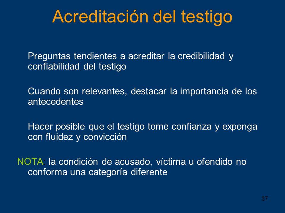 37 Acreditación del testigo Preguntas tendientes a acreditar la credibilidad y confiabilidad del testigo Cuando son relevantes, destacar la importanci