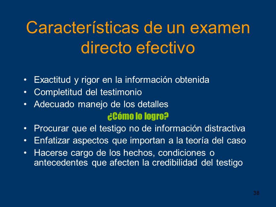 38 Características de un examen directo efectivo Exactitud y rigor en la información obtenida Completitud del testimonio Adecuado manejo de los detall